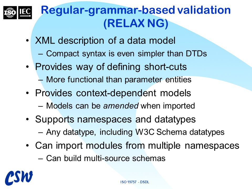 ISO 19757 - DSDL Regular-grammar-based validation (RELAX NG) XML description of a data model –Compact syntax is even simpler than DTDs Provides way of