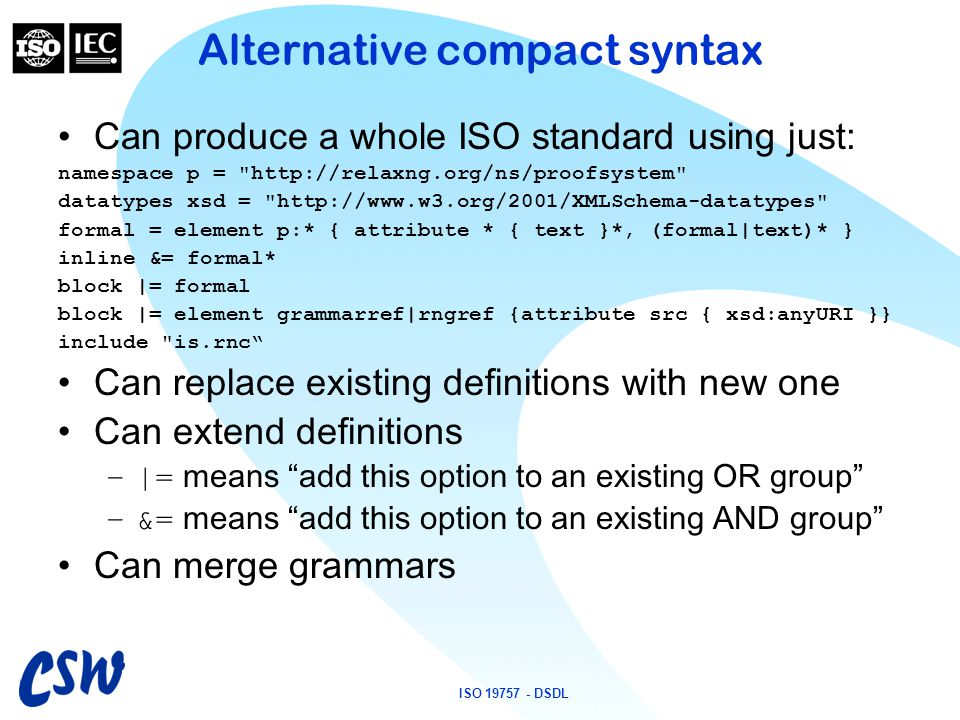 ISO 19757 - DSDL Alternative compact syntax Can produce a whole ISO standard using just: namespace p =