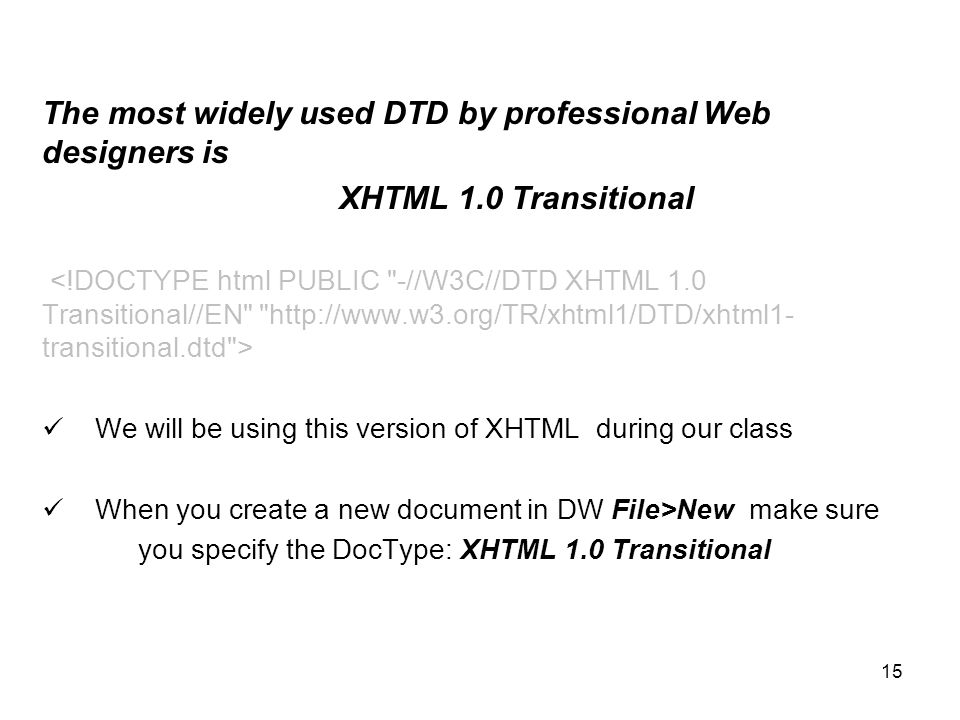 15 The most widely used DTD by professional Web designers is XHTML 1.0 Transitional We will be using this version of XHTML during our class When you create a new document in DW File>New make sure you specify the DocType: XHTML 1.0 Transitional