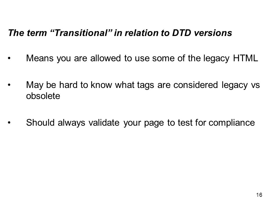 16 The term Transitional in relation to DTD versions Means you are allowed to use some of the legacy HTML May be hard to know what tags are considered legacy vs obsolete Should always validate your page to test for compliance