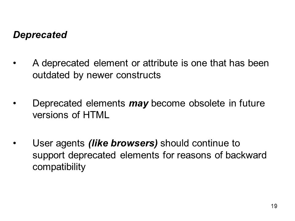 19 Deprecated A deprecated element or attribute is one that has been outdated by newer constructs Deprecated elements may become obsolete in future versions of HTML User agents (like browsers) should continue to support deprecated elements for reasons of backward compatibility