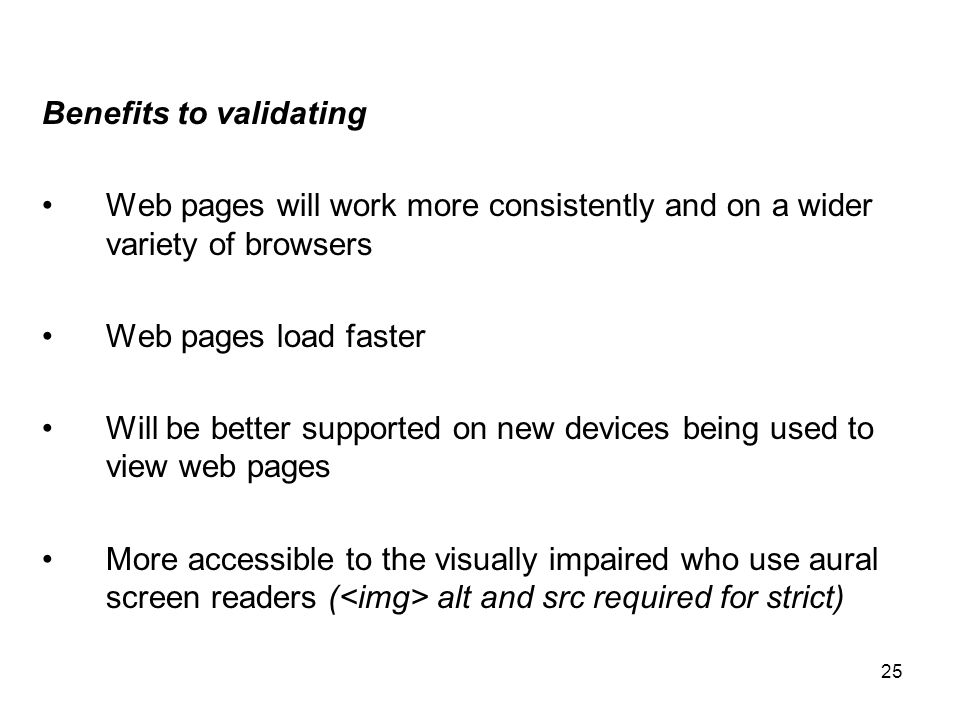 25 Benefits to validating Web pages will work more consistently and on a wider variety of browsers Web pages load faster Will be better supported on new devices being used to view web pages More accessible to the visually impaired who use aural screen readers ( alt and src required for strict)