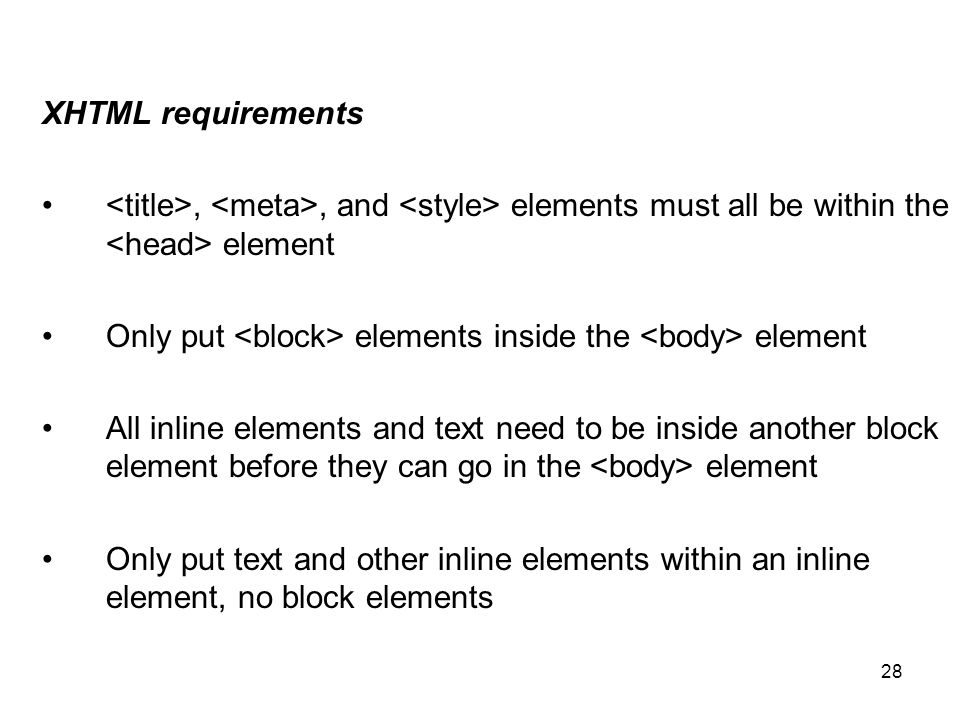 28 XHTML requirements,, and elements must all be within the element Only put elements inside the element All inline elements and text need to be inside another block element before they can go in the element Only put text and other inline elements within an inline element, no block elements