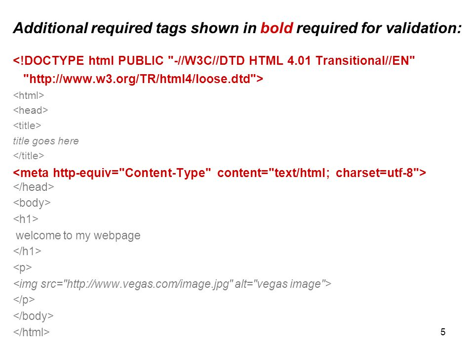 5 Additional required tags shown in bold required for validation: <!DOCTYPE html PUBLIC -//W3C//DTD HTML 4.01 Transitional//EN http://www.w3.org/TR/html4/loose.dtd > title goes here welcome to my webpage