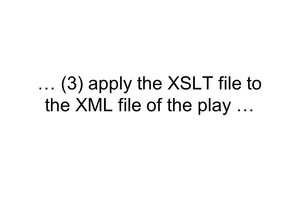 … (3) apply the XSLT file to the XML file of the play …