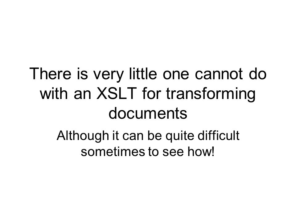 There is very little one cannot do with an XSLT for transforming documents Although it can be quite difficult sometimes to see how!