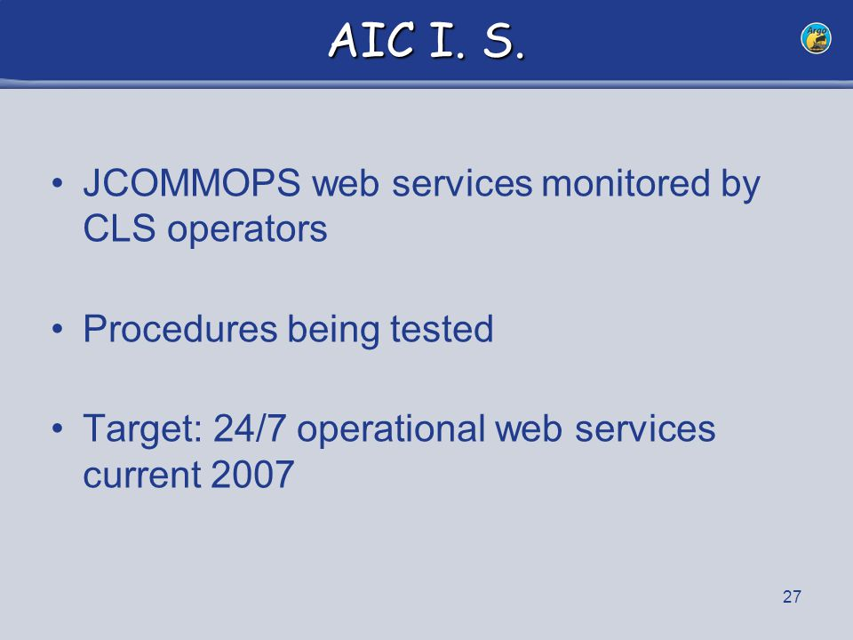 27 AIC I. S. JCOMMOPS web services monitored by CLS operators Procedures being tested Target: 24/7 operational web services current 2007