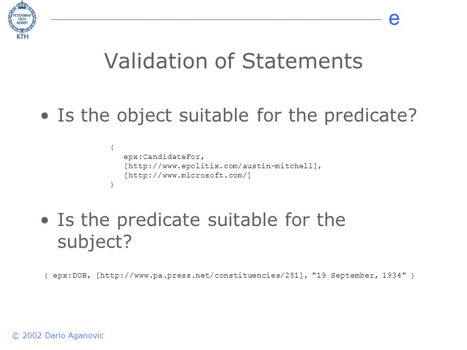 e © 2002 Dario Aganovic Validation of Statements Is the object suitable for the predicate? Is the predicate suitable for the subject? { epx:DOB, [http
