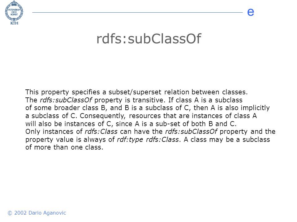 e © 2002 Dario Aganovic rdfs:subClassOf This property specifies a subset/superset relation between classes. The rdfs:subClassOf property is transitive
