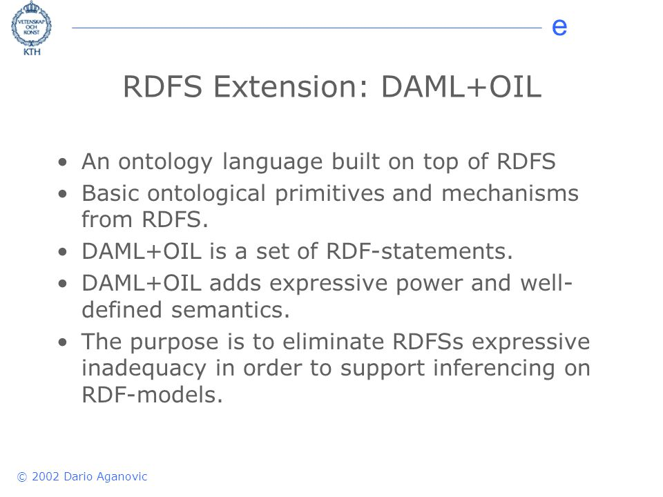 e © 2002 Dario Aganovic RDFS Extension: DAML+OIL An ontology language built on top of RDFS Basic ontological primitives and mechanisms from RDFS. DAML