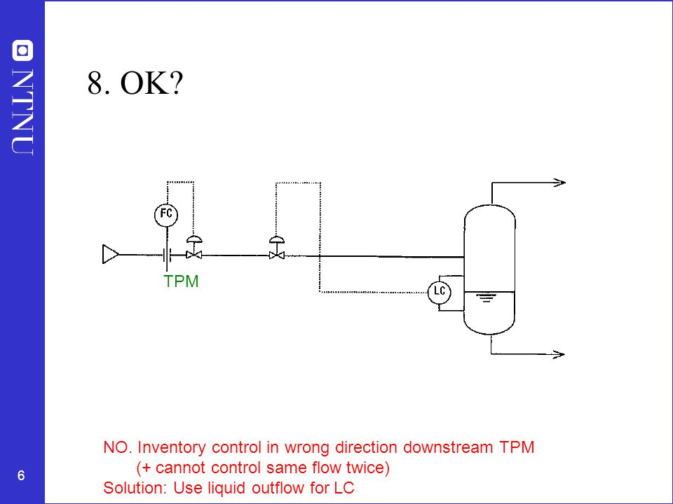 6 8. OK? TPM NO. Inventory control in wrong direction downstream TPM (+ cannot control same flow twice) Solution: Use liquid outflow for LC