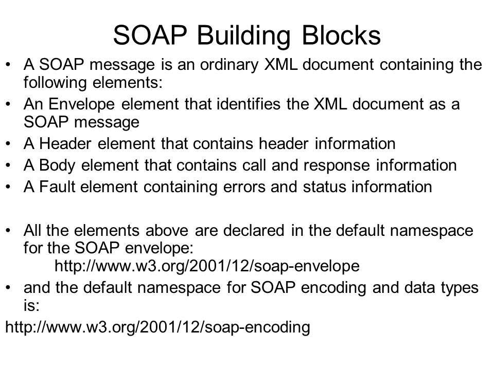 SOAP Building Blocks A SOAP message is an ordinary XML document containing the following elements: An Envelope element that identifies the XML document as a SOAP message A Header element that contains header information A Body element that contains call and response information A Fault element containing errors and status information All the elements above are declared in the default namespace for the SOAP envelope: http://www.w3.org/2001/12/soap-envelope and the default namespace for SOAP encoding and data types is: http://www.w3.org/2001/12/soap-encoding