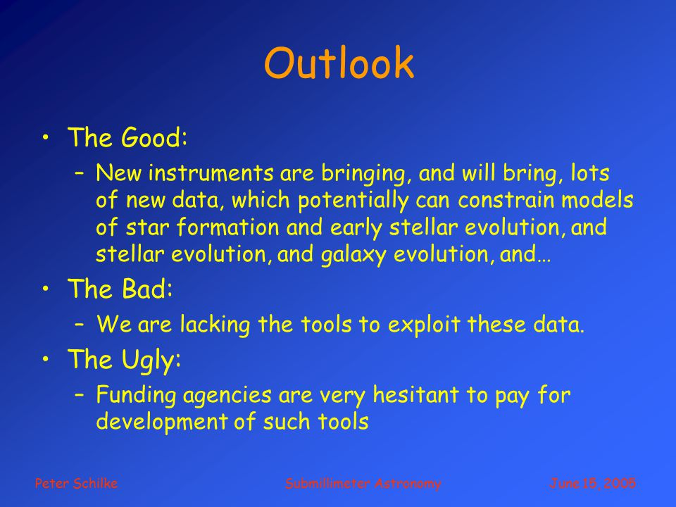 Peter Schilke Submillimeter Astronomy June 15, 2005 Outlook The Good: –New instruments are bringing, and will bring, lots of new data, which potentially can constrain models of star formation and early stellar evolution, and stellar evolution, and galaxy evolution, and… The Bad: –We are lacking the tools to exploit these data.