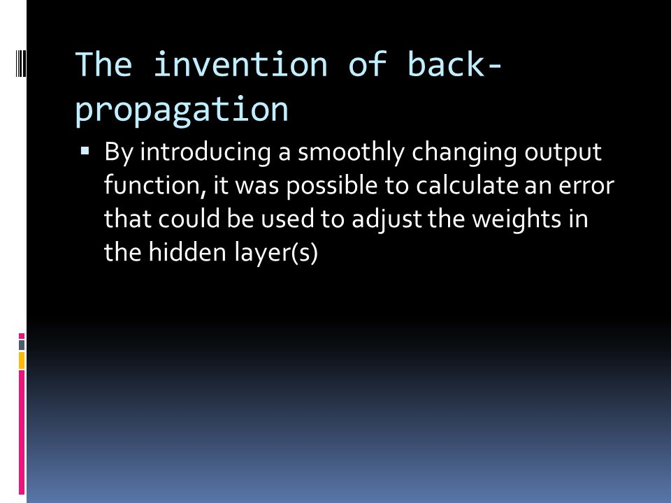 The invention of back- propagation  By introducing a smoothly changing output function, it was possible to calculate an error that could be used to adjust the weights in the hidden layer(s)