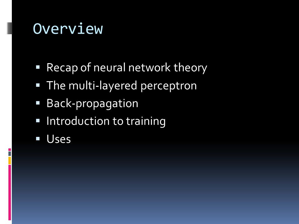 Overview  Recap of neural network theory  The multi-layered perceptron  Back-propagation  Introduction to training  Uses