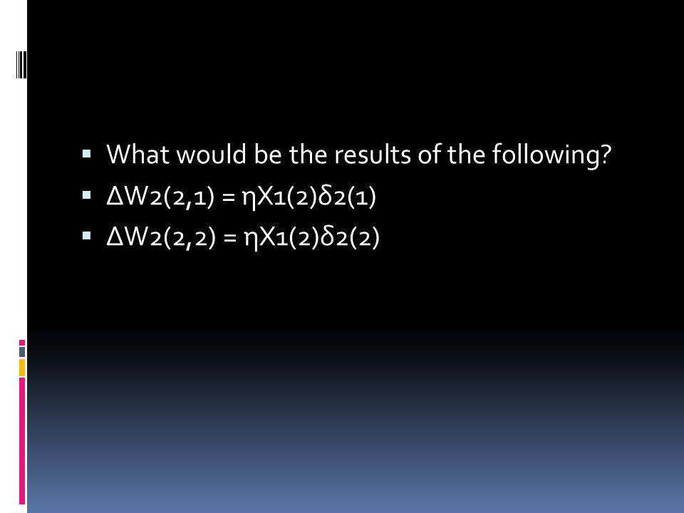  What would be the results of the following  ΔW2(2,1) = ηX1(2)δ2(1)  ΔW2(2,2) = ηX1(2)δ2(2)
