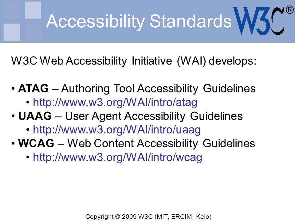 Copyright © 2009 W3C (MIT, ERCIM, Keio) Accessibility Standards W3C Web Accessibility Initiative (WAI) develops: ATAG – Authoring Tool Accessibility G