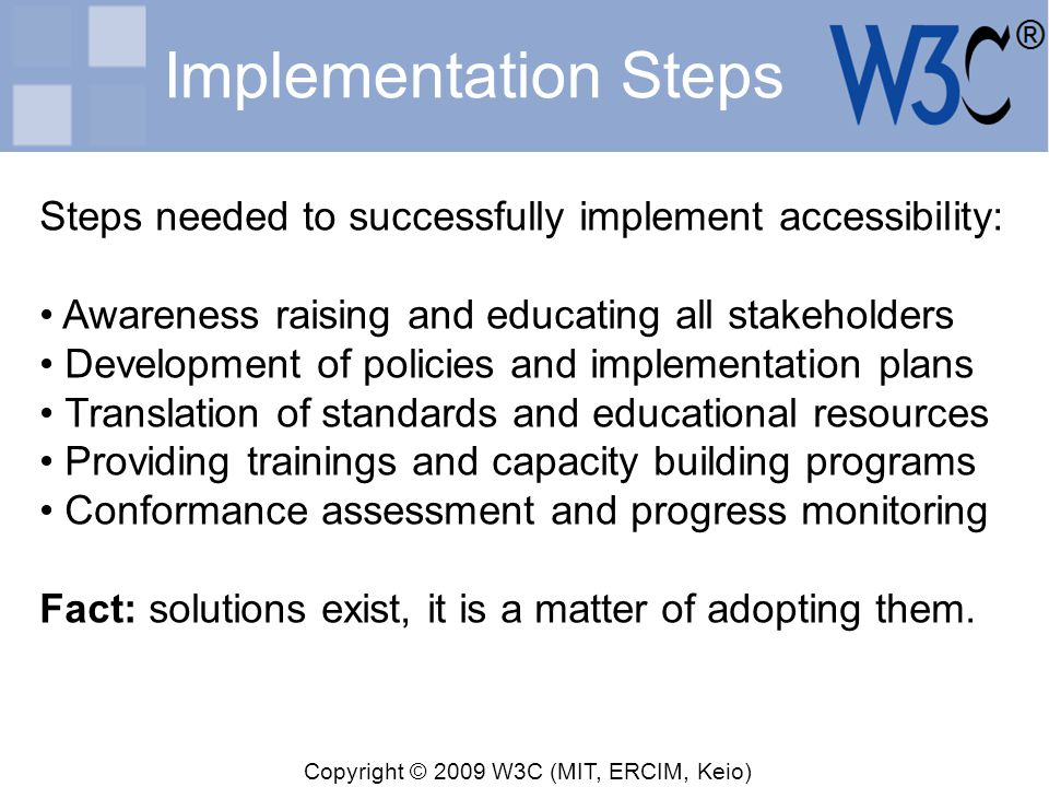 Copyright © 2009 W3C (MIT, ERCIM, Keio) Implementation Steps Steps needed to successfully implement accessibility: Awareness raising and educating all