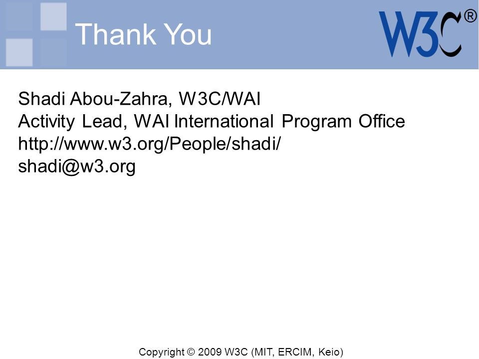 Copyright © 2009 W3C (MIT, ERCIM, Keio) Thank You Shadi Abou-Zahra, W3C/WAI Activity Lead, WAI International Program Office http://www.w3.org/People/s