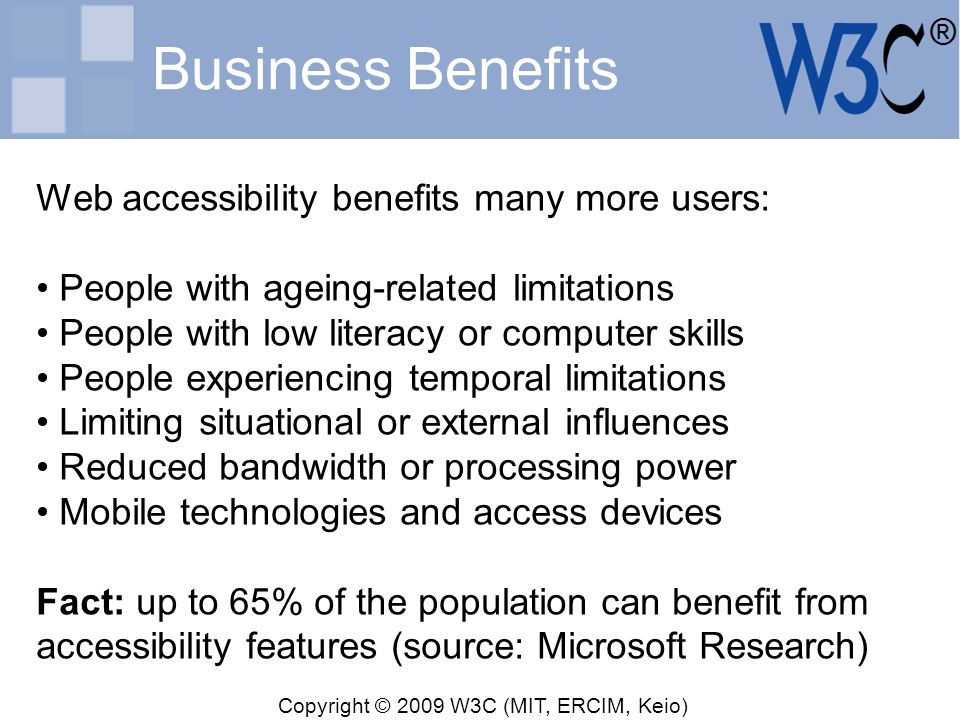 Copyright © 2009 W3C (MIT, ERCIM, Keio) Business Benefits Web accessibility benefits many more users: People with ageing-related limitations People wi