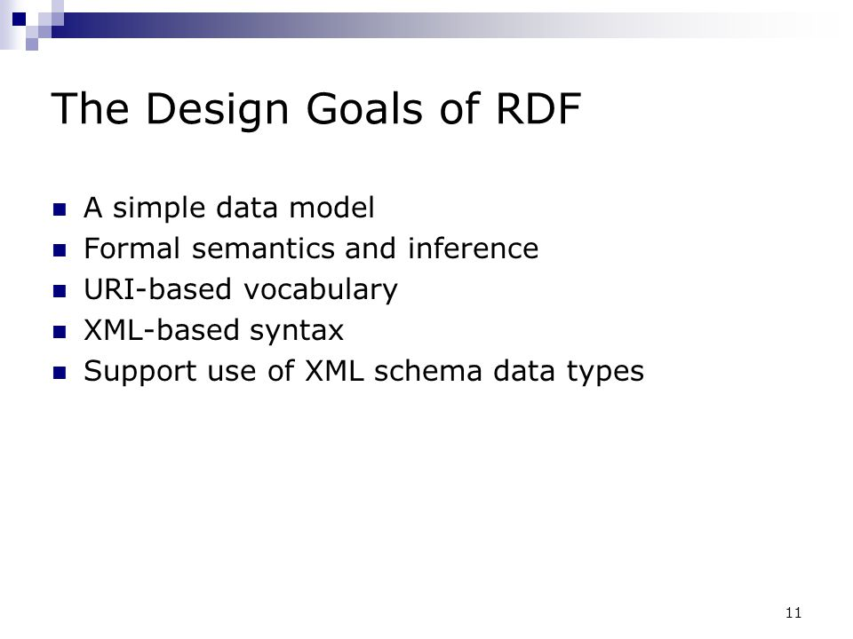 11 The Design Goals of RDF A simple data model Formal semantics and inference URI-based vocabulary XML-based syntax Support use of XML schema data typ