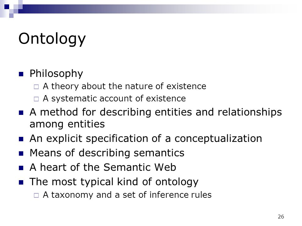 26 Ontology Philosophy  A theory about the nature of existence  A systematic account of existence A method for describing entities and relationships