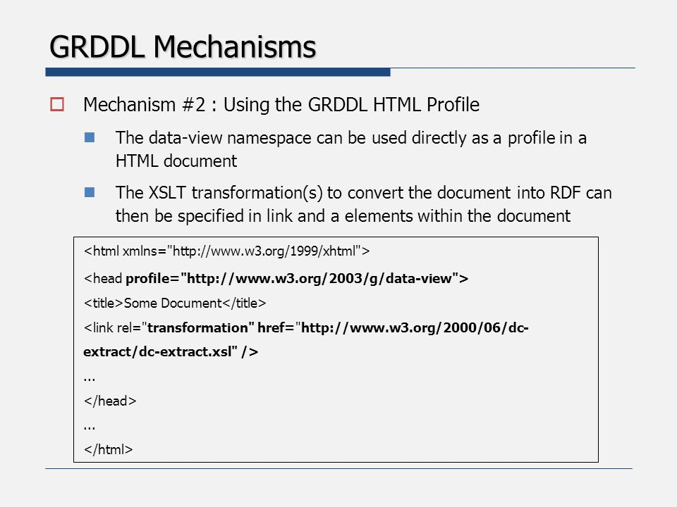 GRDDL Mechanisms  Mechanism #2 : Using the GRDDL HTML Profile The data-view namespace can be used directly as a profile in a HTML document The XSLT transformation(s) to convert the document into RDF can then be specified in link and a elements within the document Some Document <link rel= transformation href= http://www.w3.org/2000/06/dc- extract/dc-extract.xsl />......