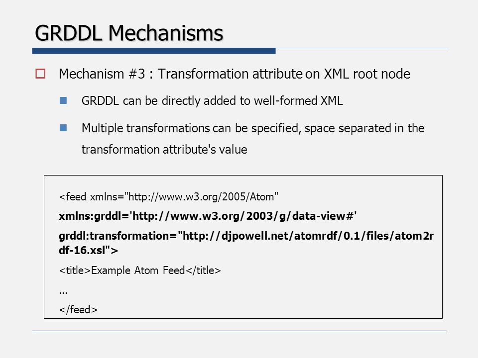 GRDDL Mechanisms  Mechanism #3 : Transformation attribute on XML root node GRDDL can be directly added to well-formed XML Multiple transformations can be specified, space separated in the transformation attribute s value <feed xmlns= http://www.w3.org/2005/Atom xmlns:grddl= http://www.w3.org/2003/g/data-view# grddl:transformation= http://djpowell.net/atomrdf/0.1/files/atom2r df-16.xsl > Example Atom Feed...