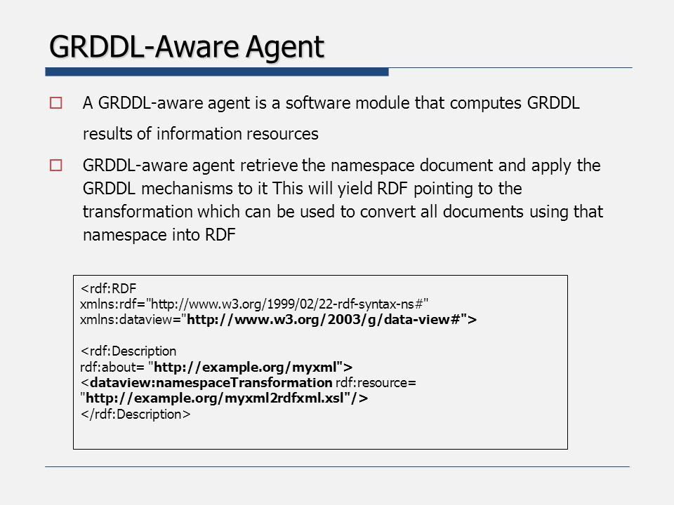 GRDDL-Aware Agent  A GRDDL-aware agent is a software module that computes GRDDL results of information resources  GRDDL-aware agent retrieve the namespace document and apply the GRDDL mechanisms to it This will yield RDF pointing to the transformation which can be used to convert all documents using that namespace into RDF <rdf:RDF xmlns:rdf= http://www.w3.org/1999/02/22-rdf-syntax-ns# xmlns:dataview= http://www.w3.org/2003/g/data-view# > <rdf:Description rdf:about= http://example.org/myxml > <dataview:namespaceTransformation rdf:resource= http://example.org/myxml2rdfxml.xsl />