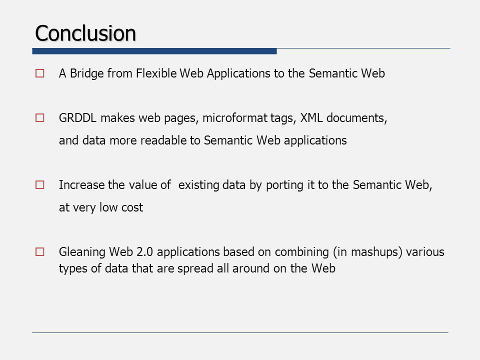 Conclusion  A Bridge from Flexible Web Applications to the Semantic Web  GRDDL makes web pages, microformat tags, XML documents, and data more readable to Semantic Web applications  Increase the value of existing data by porting it to the Semantic Web, at very low cost  Gleaning Web 2.0 applications based on combining (in mashups) various types of data that are spread all around on the Web