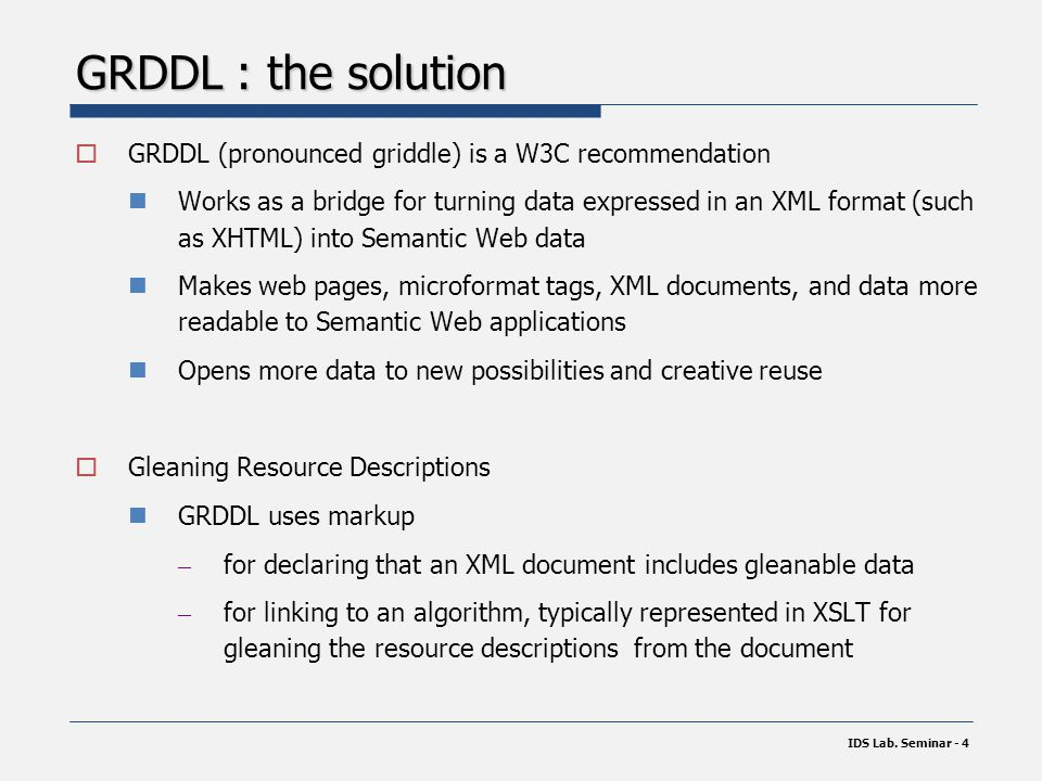 GRDDL : the solution  GRDDL (pronounced griddle) is a W3C recommendation Works as a bridge for turning data expressed in an XML format (such as XHTML) into Semantic Web data Makes web pages, microformat tags, XML documents, and data more readable to Semantic Web applications Opens more data to new possibilities and creative reuse  Gleaning Resource Descriptions GRDDL uses markup – for declaring that an XML document includes gleanable data – for linking to an algorithm, typically represented in XSLT for gleaning the resource descriptions from the document IDS Lab.