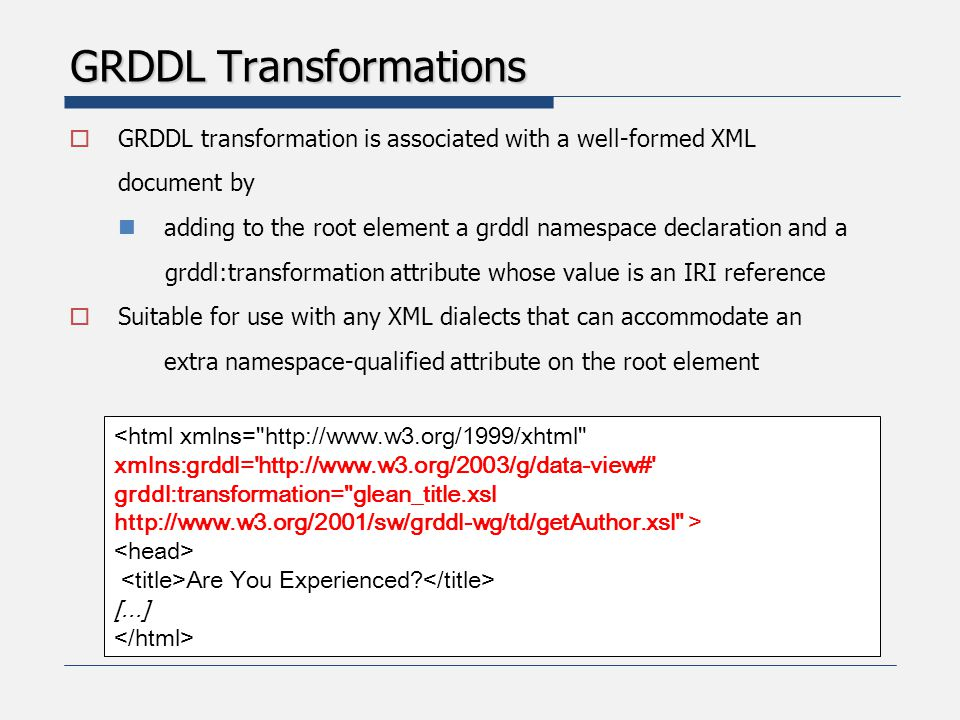GRDDL Transformations  GRDDL transformation is associated with a well-formed XML document by adding to the root element a grddl namespace declaration and a grddl:transformation attribute whose value is an IRI reference  Suitable for use with any XML dialects that can accommodate an extra namespace-qualified attribute on the root element <html xmlns= http://www.w3.org/1999/xhtml xmlns:grddl= http://www.w3.org/2003/g/data-view# grddl:transformation= glean_title.xsl http://www.w3.org/2001/sw/grddl-wg/td/getAuthor.xsl > Are You Experienced.