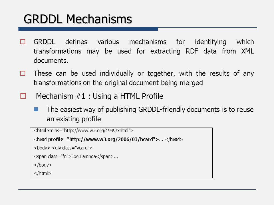 GRDDL Mechanisms  Mechanism #2 : Using the GRDDL HTML Profile The data-view namespace can be used directly as a profile in a HTML document The XSLT transformation(s) to convert the document into RDF can then be specified in link and a elements within the document Some Document <link rel= transformation href= http://www.w3.org/2000/06/dc- extract/dc-extract.xsl />......