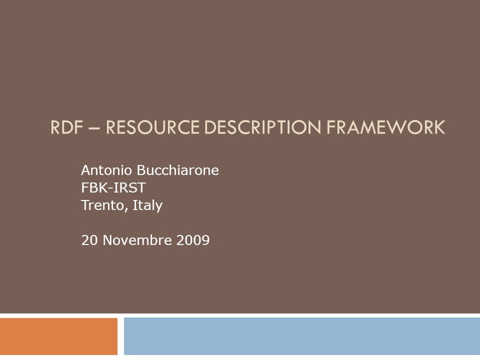 RDF – RESOURCE DESCRIPTION FRAMEWORK Antonio Bucchiarone FBK-IRST Trento, Italy 20 Novembre 2009