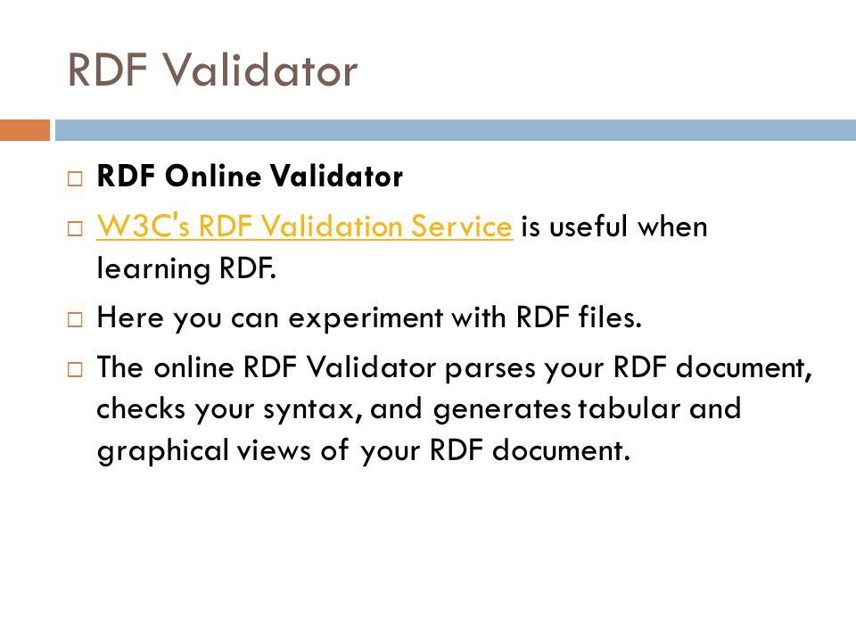 RDF Validator  RDF Online Validator  W3C's RDF Validation Service is useful when learning RDF. W3C's RDF Validation Service  Here you can experimen