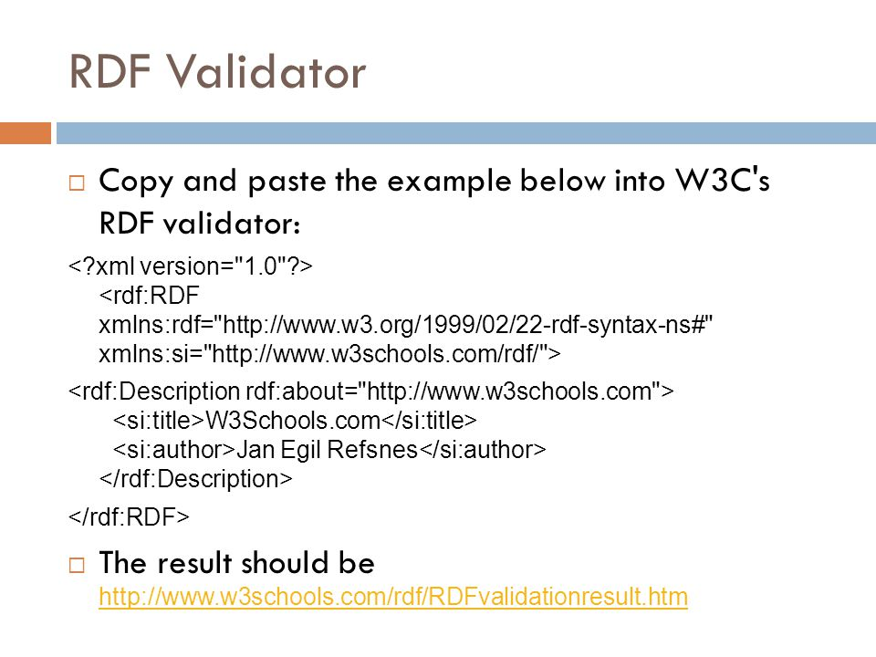 RDF Validator  Copy and paste the example below into W3C s RDF validator: W3Schools.com Jan Egil Refsnes  The result should be http://www.w3schools.com/rdf/RDFvalidationresult.htm http://www.w3schools.com/rdf/RDFvalidationresult.htm