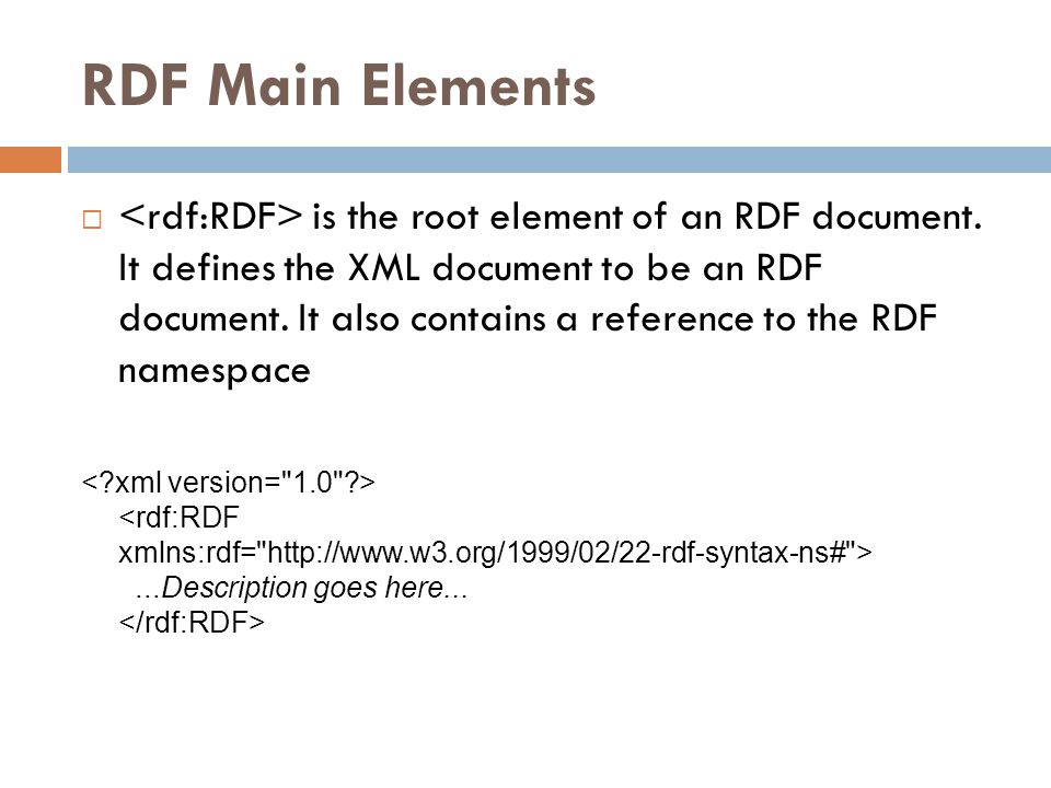 RDF Main Elements  is the root element of an RDF document. It defines the XML document to be an RDF document. It also contains a reference to the RDF