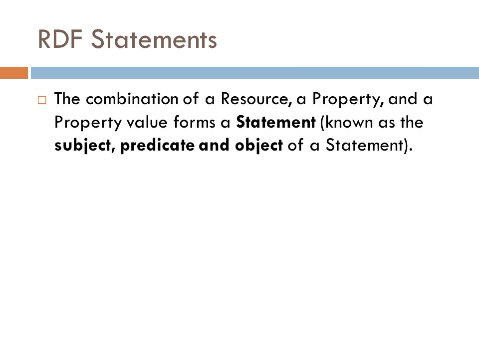 RDF Statements  The combination of a Resource, a Property, and a Property value forms a Statement (known as the subject, predicate and object of a Statement).