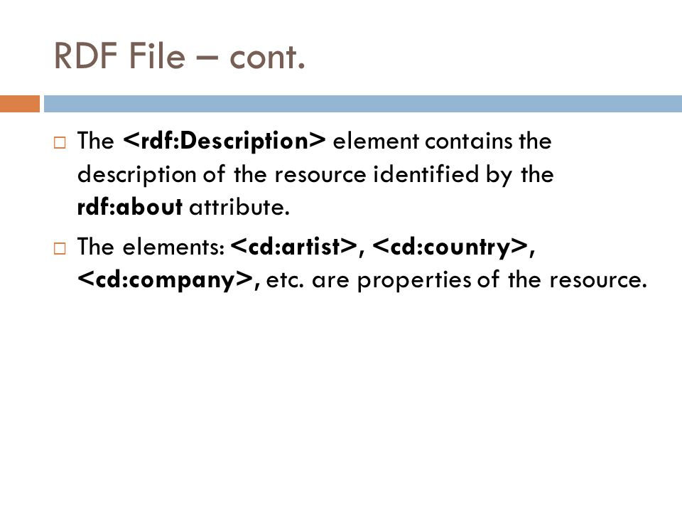RDF File – cont.  The element contains the description of the resource identified by the rdf:about attribute.  The elements:,,, etc. are properties