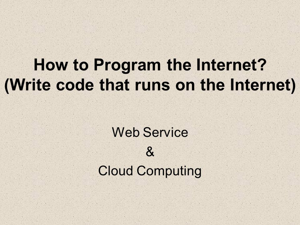 How to Program the Internet (Write code that runs on the Internet) Web Service & Cloud Computing