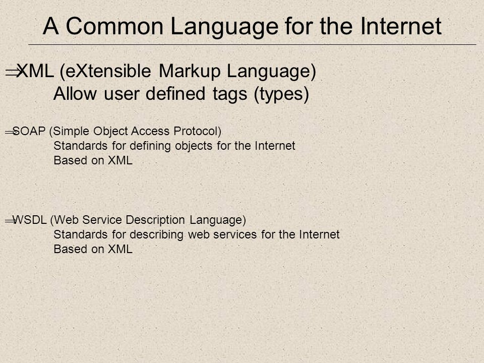 A Common Language for the Internet  XML (eXtensible Markup Language) Allow user defined tags (types)  SOAP (Simple Object Access Protocol) Standards for defining objects for the Internet Based on XML  WSDL (Web Service Description Language) Standards for describing web services for the Internet Based on XML