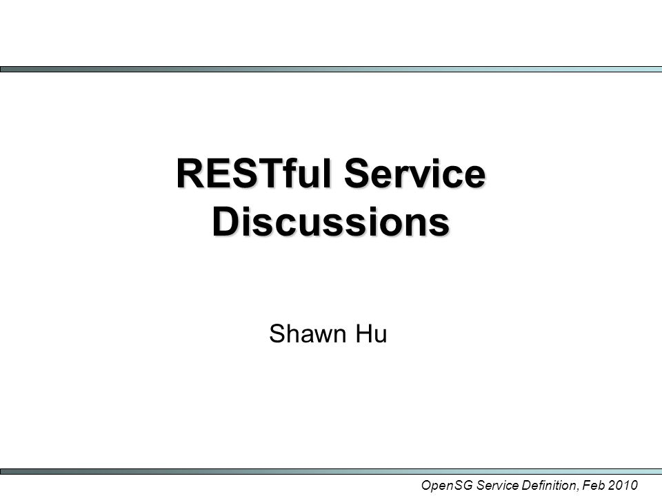 OpenSG Service Definition, Feb 2010 RESTful Service Discussions Shawn Hu