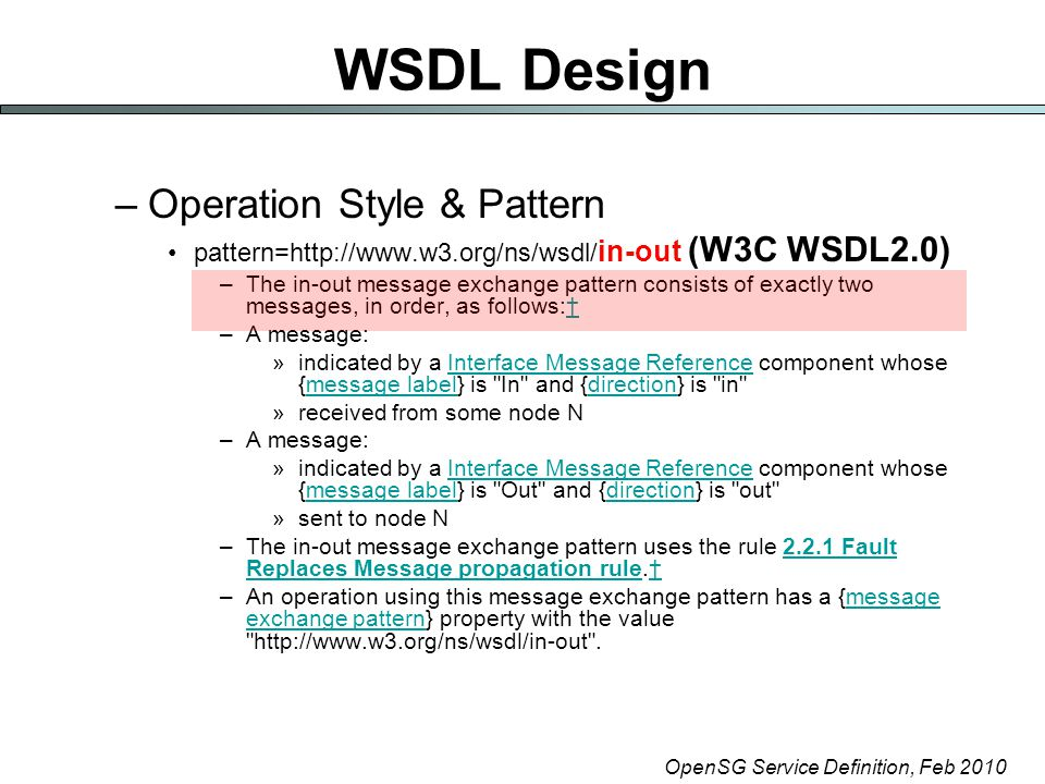 OpenSG Service Definition, Feb 2010 WSDL Design –Operation Style & Pattern pattern=http://www.w3.org/ns/wsdl/ in-out (W3C WSDL2.0) –The in-out message exchange pattern consists of exactly two messages, in order, as follows:†† –A message: »indicated by a Interface Message Reference component whose {message label} is In and {direction} is in Interface Message Referencemessage labeldirection »received from some node N –A message: »indicated by a Interface Message Reference component whose {message label} is Out and {direction} is out Interface Message Referencemessage labeldirection »sent to node N –The in-out message exchange pattern uses the rule 2.2.1 Fault Replaces Message propagation rule.†2.2.1 Fault Replaces Message propagation rule† –An operation using this message exchange pattern has a {message exchange pattern} property with the value http://www.w3.org/ns/wsdl/in-out .message exchange pattern