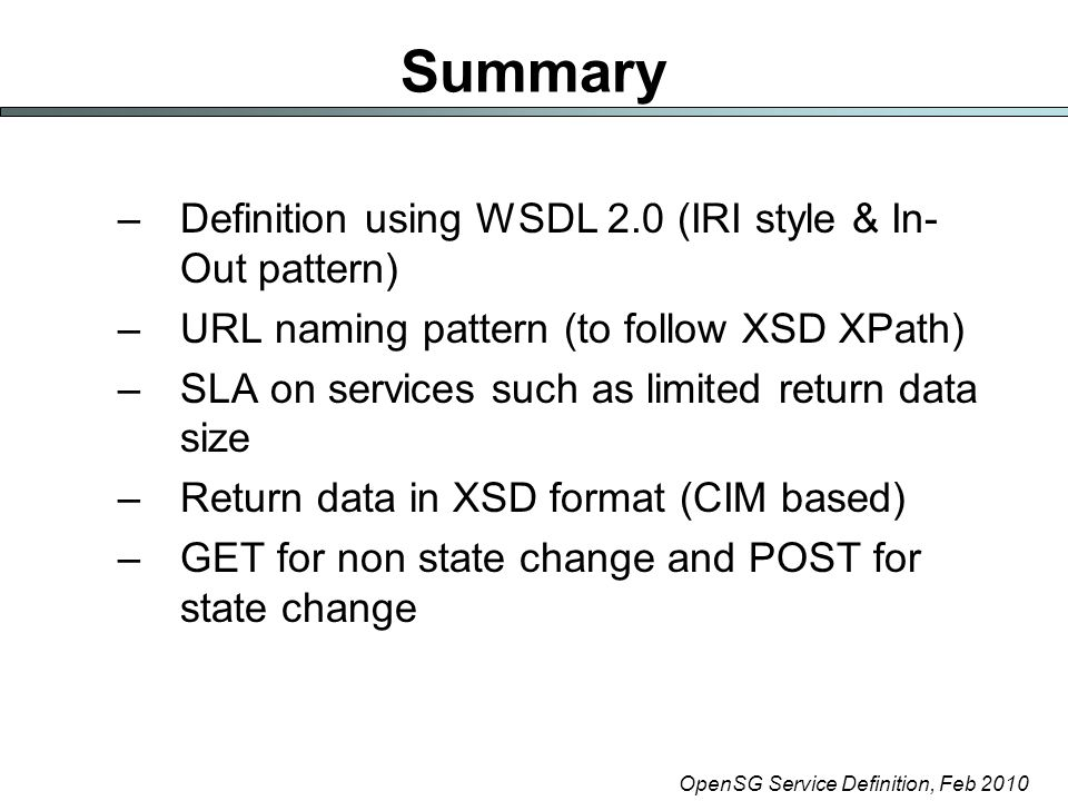 OpenSG Service Definition, Feb 2010 Summary –Definition using WSDL 2.0 (IRI style & In- Out pattern) –URL naming pattern (to follow XSD XPath) –SLA on services such as limited return data size –Return data in XSD format (CIM based) –GET for non state change and POST for state change