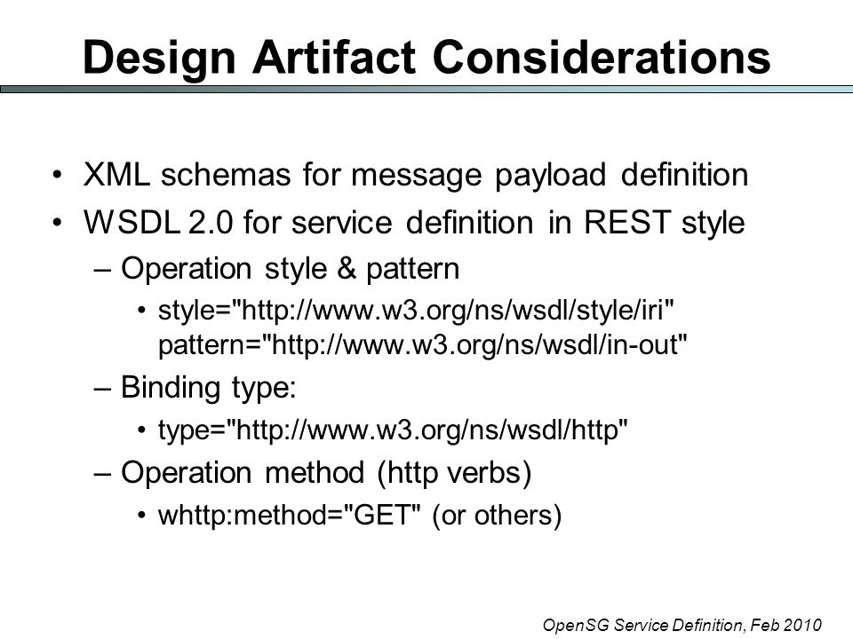 OpenSG Service Definition, Feb 2010 Design Artifact Considerations XML schemas for message payload definition WSDL 2.0 for service definition in REST style –Operation style & pattern style= http://www.w3.org/ns/wsdl/style/iri pattern= http://www.w3.org/ns/wsdl/in-out –Binding type: type= http://www.w3.org/ns/wsdl/http –Operation method (http verbs) whttp:method= GET (or others)