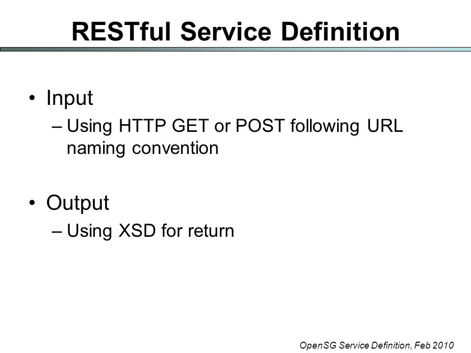 OpenSG Service Definition, Feb 2010 RESTful Service Definition Input –Using HTTP GET or POST following URL naming convention Output –Using XSD for return