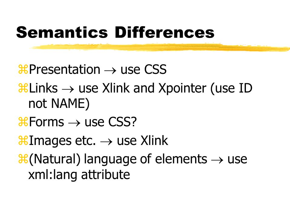 Semantics Differences zPresentation  use CSS zLinks  use Xlink and Xpointer (use ID not NAME) zForms  use CSS.