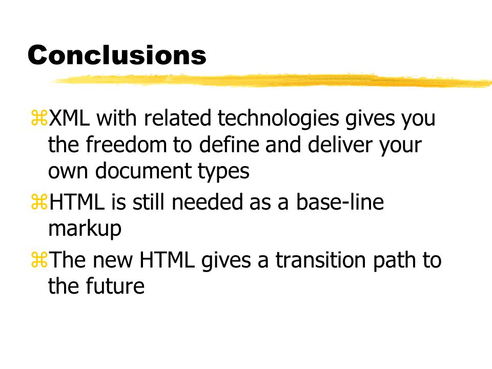 Conclusions zXML with related technologies gives you the freedom to define and deliver your own document types zHTML is still needed as a base-line markup zThe new HTML gives a transition path to the future