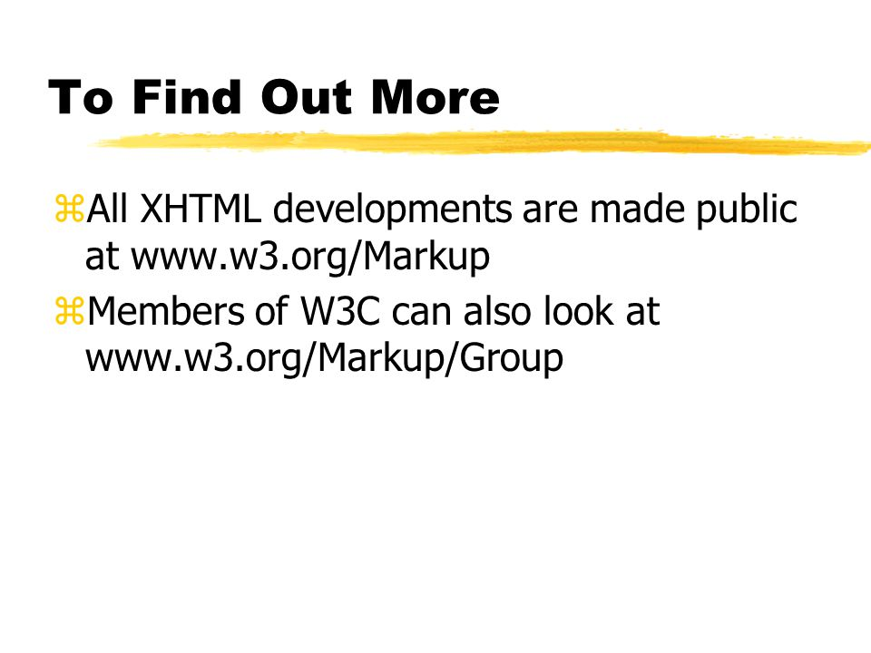To Find Out More zAll XHTML developments are made public at www.w3.org/Markup zMembers of W3C can also look at www.w3.org/Markup/Group