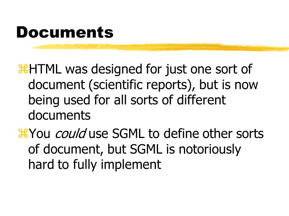 Enter XML zXML is a W3C effort to simplify SGML zIt is a meta-language, a subset of SGML zOne of the aims is to allow everyone to invent their own tags zDTD is optional: a DTD can be inferred from a document